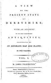 A View of the Present State of Derbyshire: With an Account of Its Most Remarkable Antiquities, Volume 1
