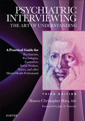 Psychiatric Interviewing E-Book: The Art of Understanding: A Practical Guide for Psychiatrists, Psychologists, Counselors, Social Workers, Nurses, and Other Mental Health Professionals, Edition 3