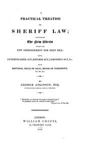 A Practical Treatise on Sheriff Law: Containing the New Writs Under the New Imprisonment for Debt Bill ; Also, Interpleader Act, Reform Act, Coroner's Act, &c., with Returns, Bills of Sale, Bonds of Indemnity, &c
