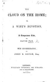 The Cloud on the Home: Or, a Wife's Devotion. A Temperance Tale ... With Recommendation by J. B. Gough
