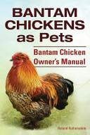 Bantam Chickens. Bantam Chickens as Pets. Bantam Chicken Owner's Manual