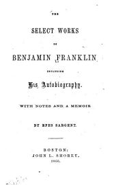 The Select Works of Benjamin Franklin: Including His Autobiography, with Notes and a Memoir