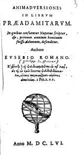 Animadversiones in librum praeadamitarum, in quibus confutatur nuperus scriptor, &, primum omnium hominum fuisse Adamum, defenditur. Authore Eusebio Romano