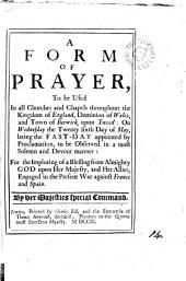 A Form of Prayer, to be Used in All Churches and Chapels Throughout the Kingdom of England, Dominion of Wales, and Town of Berwick Upon Tweed:: On Wednesday the Twenty Sixth Day of May, Being the Fast-day Appointed by Proclamation, to be Observed in a Most Solemn and Devout Manner: for the Imploring of a Blessing from Almighty God Upon Her Majesty and Her Allies, Engaged in the Present War Against France and Spain. By Her Majesties Special Command..