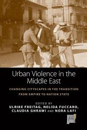 Urban Violence in the Middle East: Changing Cityscapes in the Transition from Empire to Nation State