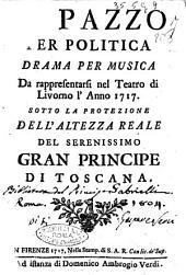 Il pazzo per politica drama per musica da rappresentarsi nel Teatro di Livorno l'anno 1717. ..