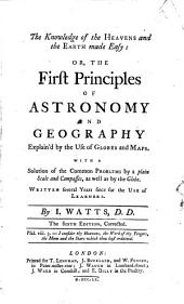 The Knowledge of the Heavens and the Earth Made Easy, Or, The First Principles of Astronomy and Geography Explain'd by the Use of Globes and Maps: With a Solution of the Common Problems by a Plain Scale and Compasses, as Well as by the Globe