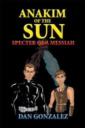 Anakim of the Sun: Specter of a Messiah: Specter of a Messiah
