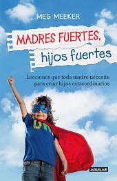 Madres fuertes, hijos fuertes: Lecciones que toda madre necesita para criar hijos extraordinarios