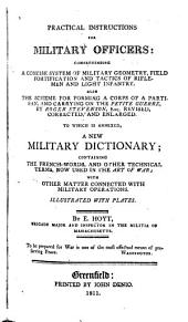 Practical Instructions for Military Officers: Comprehending a Concise System of Military Geometry, Field Fortification and Tactics of Riflemen and Light Infantry . Also the Scheme for Forming a Corps of a Partisan, and Carrying on the Petite Guerre ... to which is Annexed, a New Military Dictionary ...
