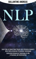 Nlp  Learn How to Speed Read People and Influence Anyone s Mind Using Advanced Persuasion Techniques  Understand Behavioral Psychology to Win in Business and Relationships  PDF