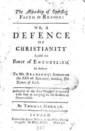 The Absurdity of Opposing Faith to Reason: Or, a Defence of Christianity Against the Power of Enthusiasm. In Answer to Mr. Bradbury's Sermon on the Fifth of November, Intitled, The Nature of Faith. ... By Thomas Morgan, Volume 15