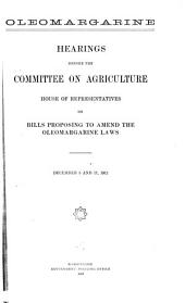 Oleomargarine: Hearings Before the Committee on Agriculture, House of Representatives, on Bills Proposing to Amend the Oleomargarine Laws, December 5 and 17, 1912