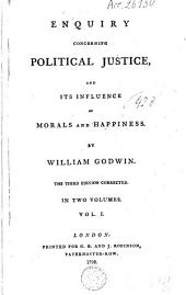 Enquiry Concerning Political Justice, and Its Influence on Morals and Happiness: Volume 1