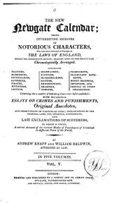 The New Newgate Calendar: Being Interesting Memoirs of Notorious Characters, who Have Been Convicted of Outrages on the Laws of England, During the Seventeenth Century, Brought Down to the Present Time : Chronologically Arranged ... with Occasional Essays on Crimes and Punishments, Original Anecdotes, and Observations of Particular Cases, Explanations of the Criminal Laws, the Speeches, Confessions, and Last Exclamations of Sufferers : to which is Added a Correct Account of the Various Modes of Punishment of Criminals in Different Parts of the World. Index, Volume 5