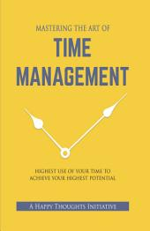 MASTERING THE ART OF TIME MANAGEMENT: Highest Use of Your Time To Achieve Your Highest Potential
