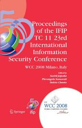 Proceedings of the IFIP TC 11 23rd International Information Security Conference: IFIP 20th World Computer Congress, IFIP SEC'08, September 7-10, 2008, Milano, Italy