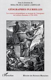 Géographies plurielles: Les sciences géographiques au moment de l'émergence des sciences humaines - (1750-1850)