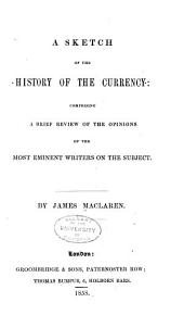 A Sketch of the History of the Currency: Comprising a Brief Review of the Opinions of the Most Eminent Writers on the Subject