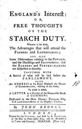 England's Interest: Or, Free Thoughts on the Starch Duty. Wherein is Set Forth, the Advantages that Will Attend the Farmers and Landholders; ... Together with a Recital of what Will be Laid Before the Parliament. Also an Address to ... the Duke of Cumberland, ... To which is Added, a Letter ... Dedicated to the Hon. Henry Pelham, ... By John Brooks, Volume 18