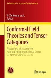 Conformal Field Theories and Tensor Categories: Proceedings of a Workshop Held at Beijing International Center for Mathematical Research