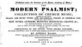 The Modern Psalmist: A Collection of Church Music, Comprising the Most Popular Psalm and Hymn Tunes and Occasional Pieces in General Use, Together with a Great Variety of New Tunes, Anthems, Motetts, Sentences, Chants, &c. by Distinguished European Authors; ... Including Also, Compositions by the Editor, ...