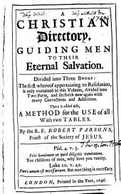 (The sixt, and last edition.) Deuided into three bookes. The first wherof, teacheth how to make a good resolution. The second, how to begin well. The third, how to perseuere, and end happily. Written by the R. Father Robert Persons, etc