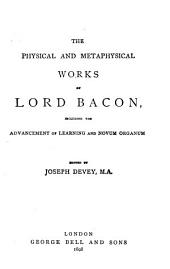 The Physical and Metaphysical Works of Lord Bacon Including the Advancement of Learning and Novum Organum