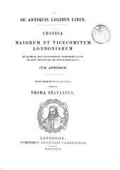 De antiquis legibus liber: Cronica maiorum et vicecomitum Londoniarum : et quedam, que contingebant temporibus illis ab anno MCLXXVIIIo ad annum MCCLXXIVm ; cum appendice