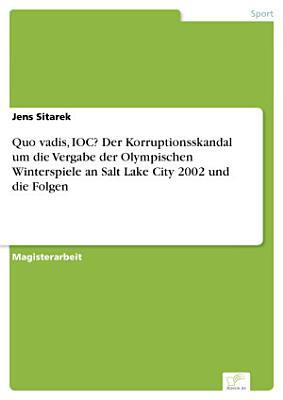 Quo vadis  IOC  Der Korruptionsskandal um die Vergabe der Olympischen Winterspiele an Salt Lake City 2002 und die Folgen PDF