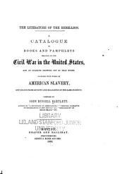 The Literature of the Rebellion: A Catalogue of Books and Pamphlets Relating to the Civil War in the United States, and on Subjects Growing Out of that Event, Together with Works on American Slavery, and Essays from Reviews on the Same Subjects