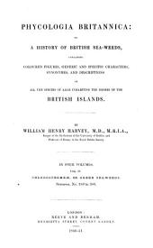 Phycologia Britannica: Or a History of British Sea-weeds, Containing Coloured Figures, Generic and Specific Characters, Synonyms, and Descriptios of All the Species of Algae Inhabiting the Shores of the British Islands: Volume 3