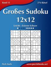 Großes Sudoku 12x12 - Leicht bis Extrem Schwer - Band 15 - 276 Rätsel