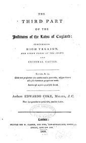 The Third Part of the Institutes of the Laws of England: Concerning High Treason, and Other Pleas of the Crown, and Criminal Causes, Volume 1