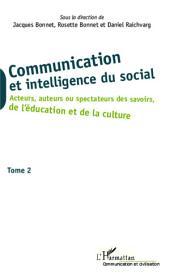 Communication et intelligence du social (Tome 2): Acteurs, auteurs ou spectateurs des savoirs, de l'éducation et de la culture