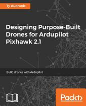 Designing Purpose-Built Drones for Ardupilot Pixhawk 2.1: Build drones with Ardupilot