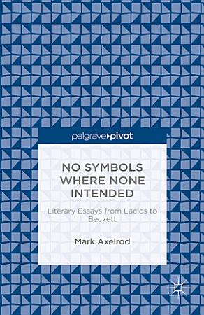 No Symbols Where None Intended  Literary Essays from Laclos to Beckett PDF
