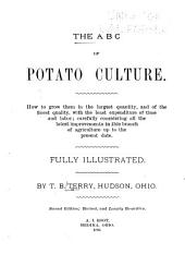 The ABC of Potato Culture: How to Grow Them in the Largest Quantity, and of the Finest Quality, with the Least Expenditure of Time and Labor; Carefully Considering All the Latest Improvements in this Branch of Agriculture Up to the Present Date ...