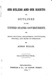 Our Rulers and Our Rights, Or, Outlines of the United States Government: Its Origin, Branches, Departments, Institutions, Offices and Modes of Operation