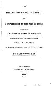 The Improvement of the Mind; Or, A Supplement to the Art of Logic: Containing a Variety of Remarks and Rules for the Attainment and Communication of Useful Knowledge in Religion, in the Sciences, and in Common Life