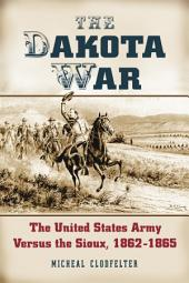 The Dakota War: The United States Army Versus the Sioux, 1862–1865