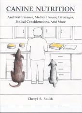 Canine Nutrition: And Performance, Medical Issues, Lifestages, Ethical Considerations, and More
