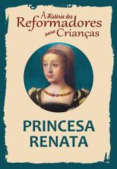 A História dos Reformadores para Crianças: Princesa Renata