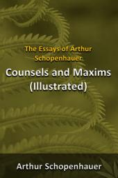 The Essays of Arthur Schopenhauer - Counsels and maxims (illustrated)