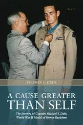 A Cause Greater than Self: The Journey of Captain Michael J. Daly, World War II Medal of Honor Recipient