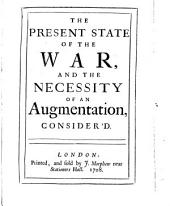 The Present State of the War, and the Necessity of an Augmentation, Consider'd: Volume 1