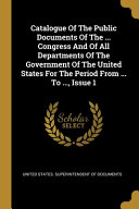 Catalogue Of The Public Documents Of The     Congress And Of All Departments Of The Government Of The United States For The Period From     To      Issue 1 PDF