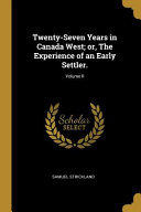 Twenty-Seven Years in Canada West; Or, the Experience of an Early Settler.;