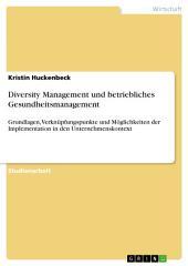 Diversity Management und betriebliches Gesundheitsmanagement: Grundlagen, Verknüpfungspunkte und Möglichkeiten der Implementation in den Unternehmenskontext