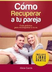 Cómo recuperar a tu pareja: Guía práctica para reconquistar a tu ex